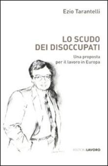 Lo scudo dei disoccupati. Una proposta per il lavoro in Europa - Ezio Tarantelli - copertina