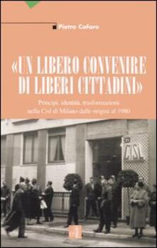 «Un libero convenire di liberi cittadini». Principi, identità, trasformazioni nella Cisl di Milano dalle origini al 1980 - Pietro Cafaro - copertina