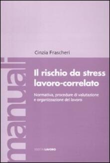 Il rischio da stress lavoro-correlato. Normativa, procedure di valutazione e organizzazione del lavoro - Cinzia Frascheri - copertina