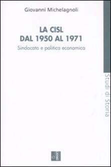 La CISL dal 1950 al 1971. Sindacato e politica economia - Giovanni Michelagnoli - copertina