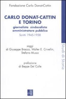 Carlo Donat-Cattin e Torino. Giornalista, sindacalista, amministratore pubblico. Scritti 1945-1958 - Giuseppe Bracco,Walter E. Crivellin,Stefano Musso - copertina
