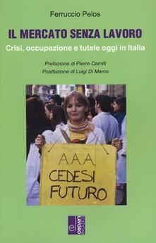 Il mercato senza lavoro. Crisi, occupazione e tutele oggi in Italia - Ferruccio Pelos - copertina