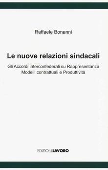 Le nuove relazioni sindacali. Gli accordi interconfederali su rappresentanza modelli contrattuali e produttività - Raffaele Bonanni - copertina