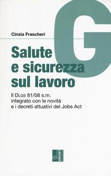 Salute e sicurezza sul lavoro. Il Dlgs 81/08 s.m. integrato con le novità e i decreti attuativi del Jobs Act - Cinzia Frascheri - copertina