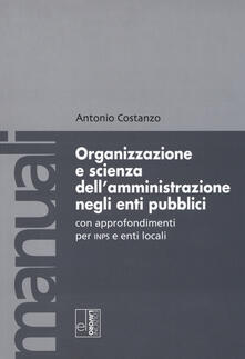Organizzazione e scienza dell'amministrazione negli enti pubblici con approfondimenti per INPS e enti locali - Antonio Costanzo - copertina