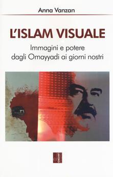 L'islam visuale. Immagini e potere dagli Omayyadi ai giorni nostri - Anna Vanzan - copertina