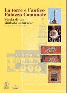 La torre e l'antico palazzo comunale. Storia di un simbolo saluzzese - Emma Boidi,Marco Piccat,Giorgio Rossi - copertina