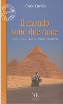 Il mondo sotto due ruote. 70.000 km attraverso i cinque continenti - Ciocio Cavallo - copertina