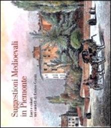 Suggestioni medioevali in Piemonte. Luci e colori nei castelli di Enrico Gonin - Nadia Lovera,Federico Bona,Gustavo Mola di Nomaglio - copertina