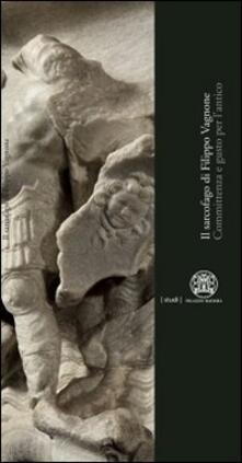 Il sarcofago di Filippo Vagnone. Committenza e gusto per l'antico - copertina