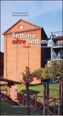 Settimo oltre Settimo. Guida per leggere la città e il territorio - Antonio V. Lupo,Marianna Sasanelli - copertina