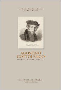 Agostino Cottolengo. Pittore maestro 1794-1853. L'uomo, l'artista, l'opera