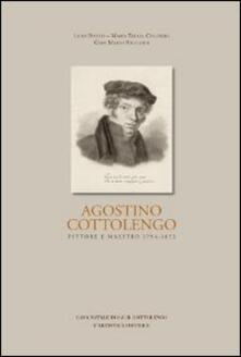 Agostino Cottolengo. Pittore maestro 1794-1853. L'uomo, l'artista, l'opera - Lidia Botto,M. Teresa Colombo,Gian Mario Ricciardi - copertina