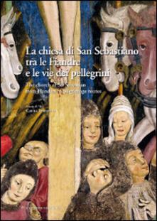 La chiesa di San Sebastiano tra le fiandre e le vie dei pellegrini. Ediz. italiana e inglese - copertina