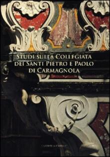 Studi sulla collegiata dei santi Pietro e Paolo di Carmagnola - Ilaria Curletti,G. Giacomo Fissore,Giovanni Romano - copertina