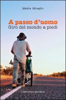 A passo d'uomo. Giro del mondo a piedi - Mattia Miraglio - copertina