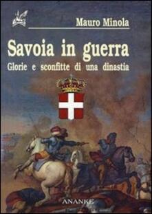 Savoia in guerra. Glorie e sconfitte di una dinastia - Mauro Minola - copertina