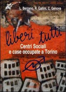 Liberi tutti. Centri Sociali e case occupate a Torino - Luigi Berzano,Renzo Gallini,Carlo Genova - copertina