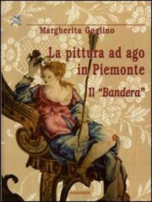 La pittura ad ago in Piemonte. Il «Bandera» - Margherita Goglino - copertina