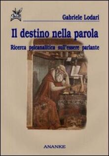Il destino nella parola. Ricerca psicanalitica sull'essere parlante - Gabriele Lodari - copertina