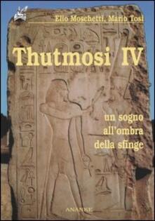 Thutmosi IV. Un sogno all'ombra della sfinge - Elio Moschetti,Mario Tosi - copertina