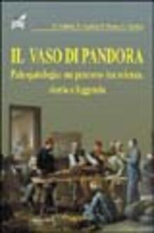 Il vaso di Pandora. Paleopatologia: un percorso tra scienza, storia e leggenda - Renato Grilletto,Enrico Cardesi,Rosa Boano - copertina