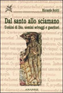 Dal santo allo sciamano. Uomini di Dio, uomini selvaggi e guaritori - Riccardo Scotti - copertina