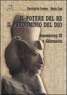 Il potere del re il predominio del dio. Amenhotep III e Akhenaten - Enrichetta Leospo,Mario Tosi - copertina