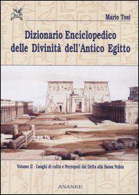 Dizionario enciclopedico delle divinità dell'antico Egitto. Vol. 2: Luoghi di culto e necropoli dal Delta alla bassa Nubia.