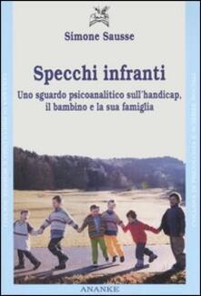 Specchi infranti. Uno sguardo psicoanalitico sull'handicap, il bambino e la sua famiglia - Simone Sausse - copertina