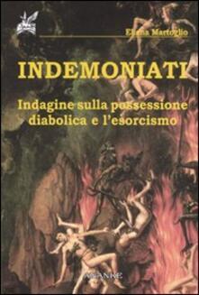 Indemoniati. Indagine sulla possessione diabolica e l'esorcismo - Eliana Martoglio - copertina