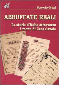 Abbuffate reali. La storia d'Italia attraverso i menu di casa Savoia