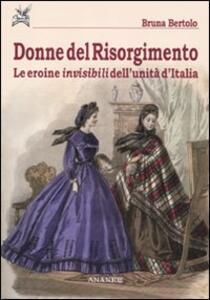 Donne del Risorgimento. Le eroine invisibili dell'unità d'Italia - Bruna Bertolo - copertina