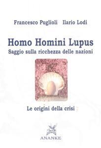 Homo homini lupus. Saggio sulla ricchezza delle nazioni. Le origini della crisi - Francesco Puglioli,Ilario Lodi - copertina