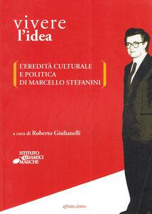 Vivere l'idea. L'eredità culturale e politica di Marcello Stefanini