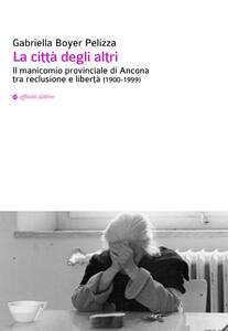 La città degli altri. Il manicomio provinciale di Ancona tra reclusione e libertà (1900-1999) - Gabriella Boyer Pelizza - copertina