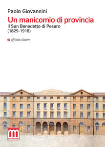 Un manicomio di provincia. Il San Benedetto di Pesaro (1829-1918) - Paolo Giovannini - copertina