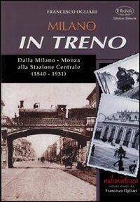 Milano in treno. Dalla Milano-Monza alla Stazione Centrale (1840-1931)