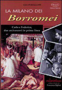 La Milano dei Borromei. Carlo e Federico, due arcivescovi in prima linea