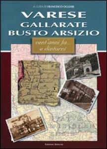 Varese, Gallarate, Busto Arsizio. Cent'anni fa... e dintorni - Francesco Ogliari - copertina