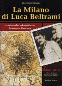 La Milano di Luca Beltrami. Le metamorfosi urbanistiche tra Ottocento e Novecento