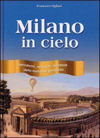 Milano in cielo. Aerodromi, aeroscali, aeroporti della metropoli lombarda