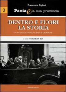 Pavia e la sua provincia. Vol. 3: Dentro e fuori la storia. Un secolo di eventi, vicende e cronache.
