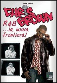 Chris Brown. R&B... la nuova frontiera - Sympson John R. - wuz.it