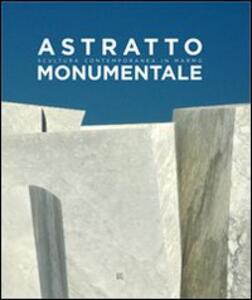Astratto monumentale. Scultura contemporanea in marmo. Ediz. italiana e inglese