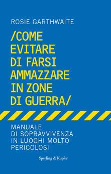 Come evitare di farsi ammazzare in zone di guerra. Manuale di sopravvivenza in luoghi molto pericolosi - Rosie Garthwaite,C. Converso - ebook