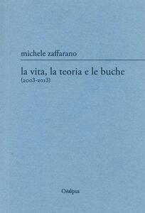 La vita, la teoria e le buche (2003-2013) - Michele Zaffarano - copertina