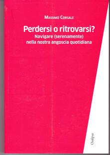 Perdersi o ritrovarsi? Navigare (serenamente) nella nostra angoscia quotidiana - Massimo Corsale - copertina