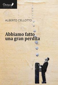 Abbiamo fatto una gran perdita - Alberto Cellotto - copertina
