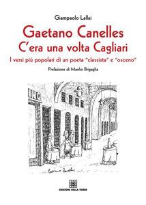 Gaetano Canelles. C'era una volta Cagliari. I versi più popolari di un poeta «classista» e «osceno»